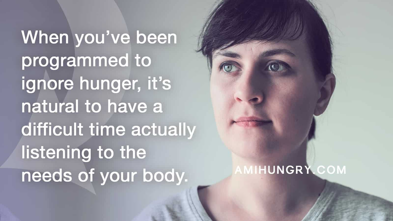 Quote — When you've been programmed to ignore hunger, it's natural to have difficulty listening to the needs of your body.