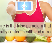 Diet culture is the false paradigm that thinness automatically confers health and attractiveness.